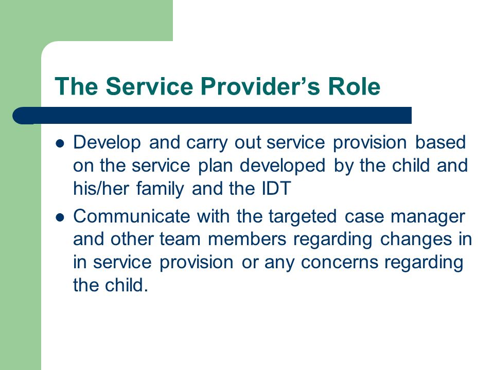 The Service Providers Role Develop and carry out service provision based on the service plan developed by the child and his/her family and the IDT Com