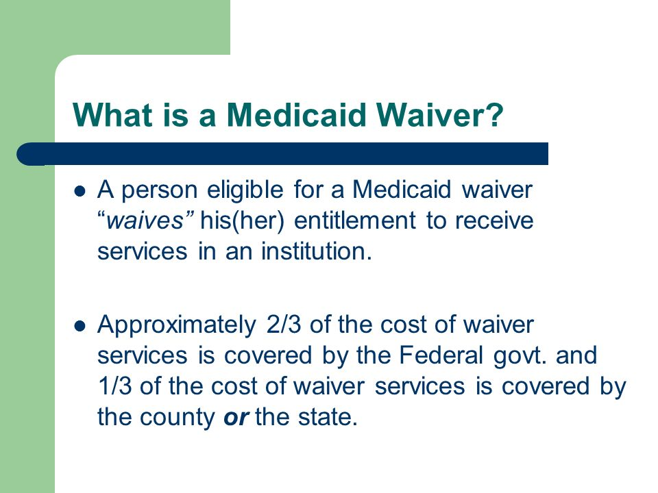 What is a Medicaid Waiver? A person eligible for a Medicaid waiverwaives his(her) entitlement to receive services in an institution. Approximately 2/3