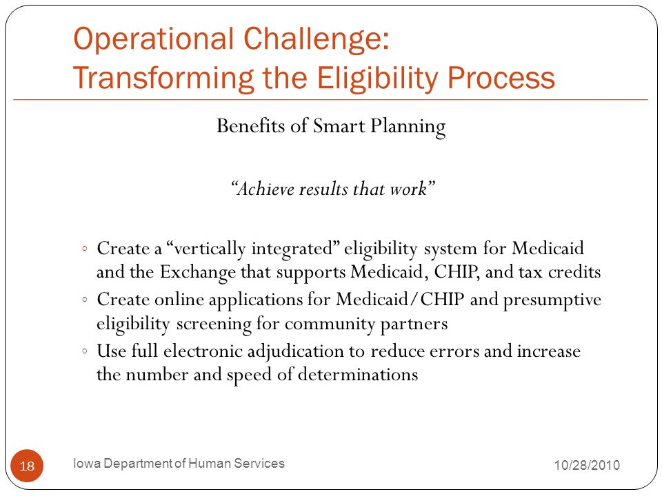 Operational Challenge: Transforming the Eligibility Process Benefits of Smart Planning Achieve results that work Create a vertically integrated eligib