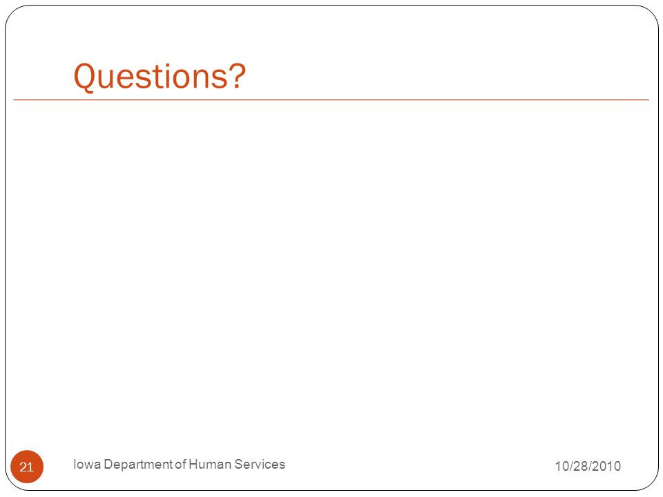 Questions? 21 Iowa Department of Human Services 10/28/2010