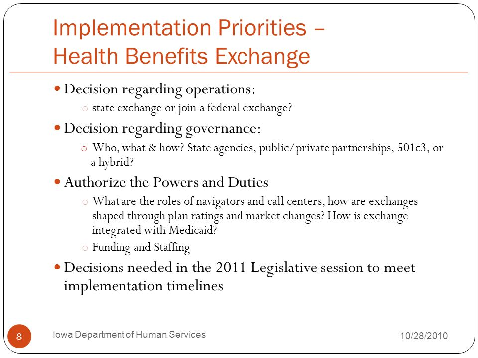 Implementation Priorities – Medicaid Expansion Benchmark Plan ACA mandates that new eligibles (those added under the expansion to 133% FPL) have at least a Benchmark Benefit Plan o 100% Federal funds 2014-2016, phases down to 90% match States have flexibility to design the plan What will we cover.