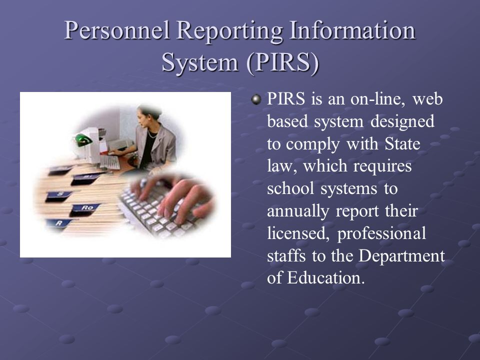 Personnel Reporting Information System (PIRS) PIRS is an on-line, web based system designed to comply with State law, which requires school systems to