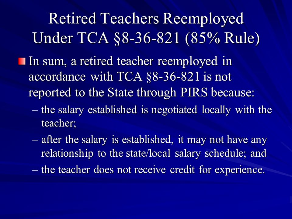 Retired Teachers Reemployed Under TCA §8-36-821 (85% Rule) In sum, a retired teacher reemployed in accordance with TCA §8-36-821 is not reported to th