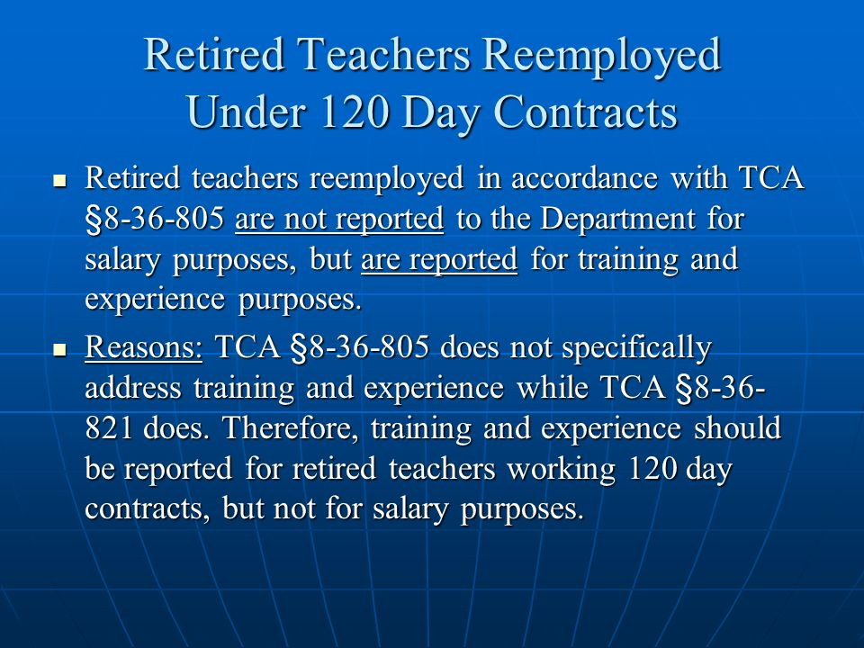 Retired Teachers Reemployed Under 120 Day Contracts Retired teachers reemployed in accordance with TCA §8-36-805 are not reported to the Department fo