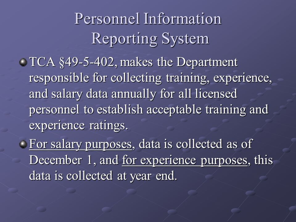 Personnel Information Reporting System TCA §49-5-402, makes the Department responsible for collecting training, experience, and salary data annually f