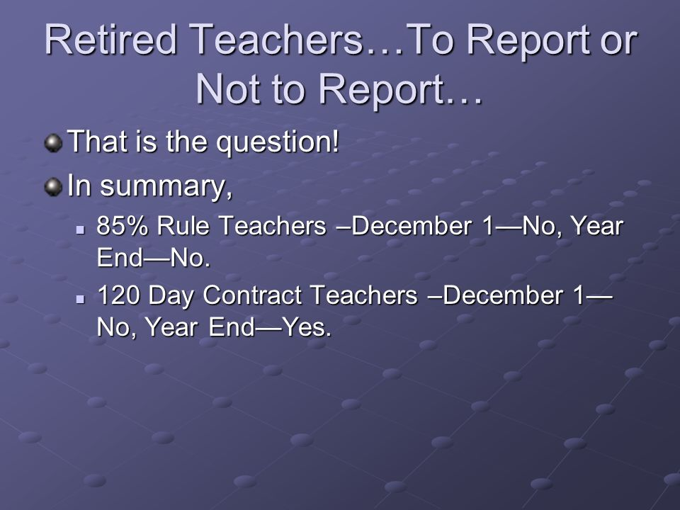 Retired Teachers…To Report or Not to Report… That is the question! In summary, 85% Rule Teachers –December 1No, Year EndNo. 85% Rule Teachers –Decembe