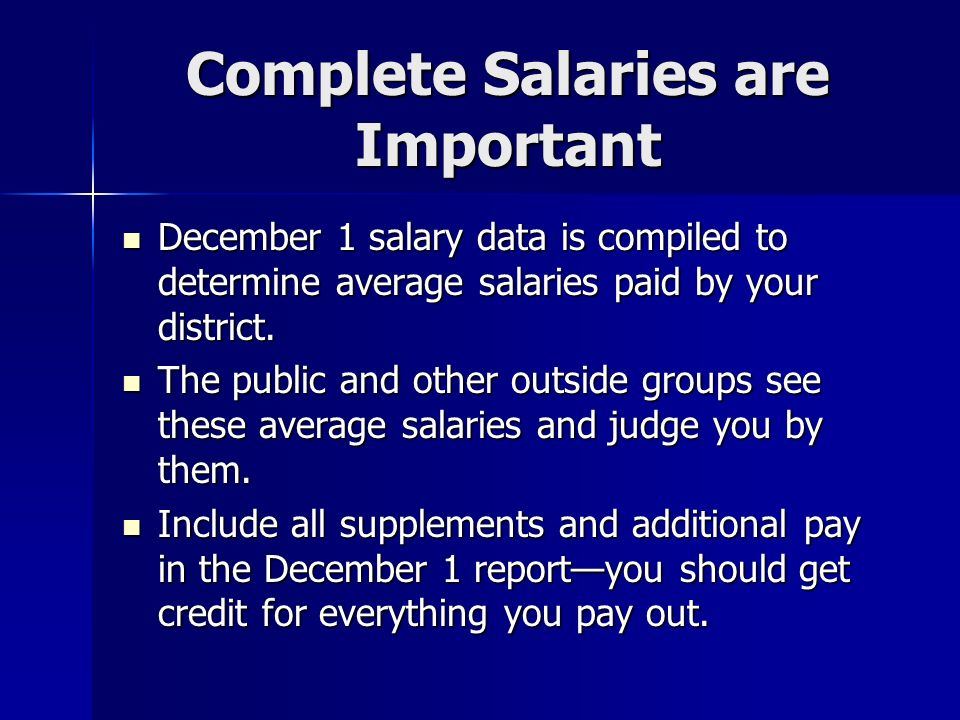 Complete Salaries are Important December 1 salary data is compiled to determine average salaries paid by your district. December 1 salary data is comp