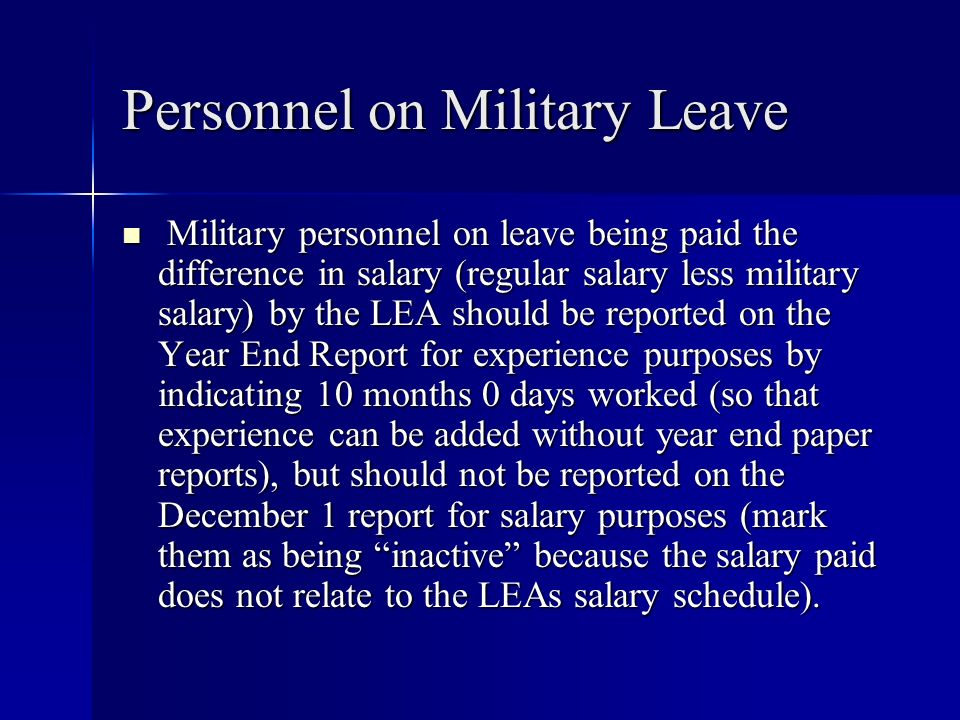Personnel on Military Leave Military personnel on leave being paid the difference in salary (regular salary less military salary) by the LEA should be