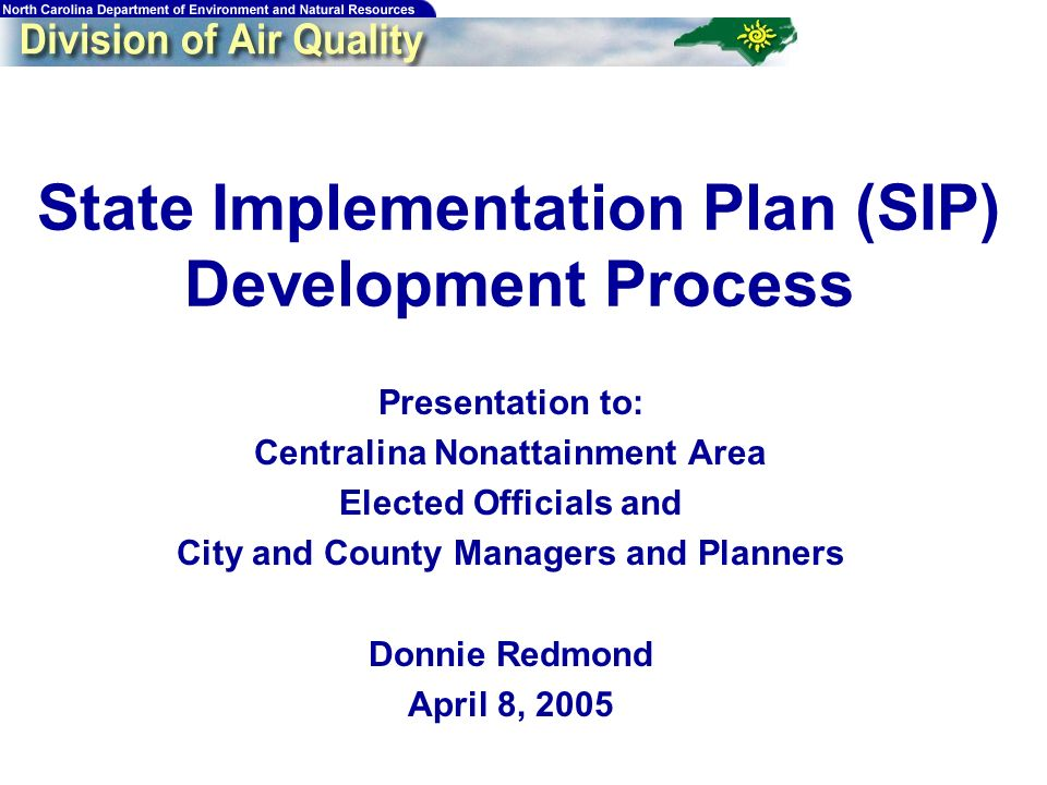 State Implementation Plan (SIP) Development Process Presentation to: Centralina Nonattainment Area Elected Officials and City and County Managers and Planners Donnie Redmond April 8, 2005