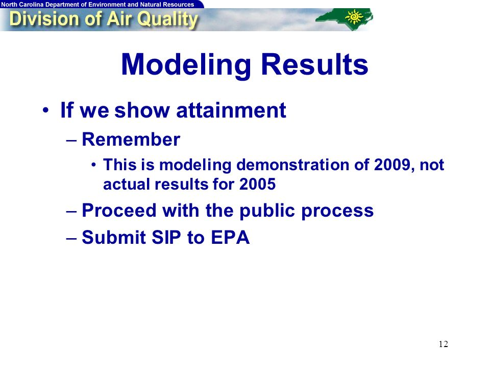 12 Modeling Results If we show attainment –Remember This is modeling demonstration of 2009, not actual results for 2005 –Proceed with the public process –Submit SIP to EPA