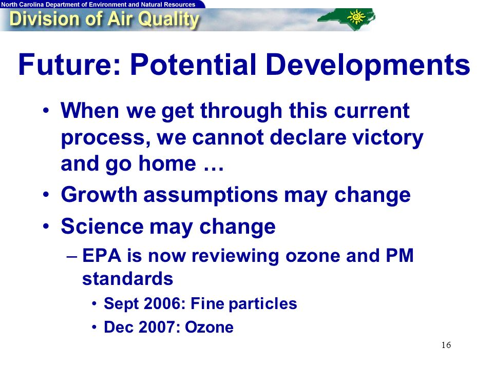 16 Future: Potential Developments When we get through this current process, we cannot declare victory and go home … Growth assumptions may change Science may change –EPA is now reviewing ozone and PM standards Sept 2006: Fine particles Dec 2007: Ozone