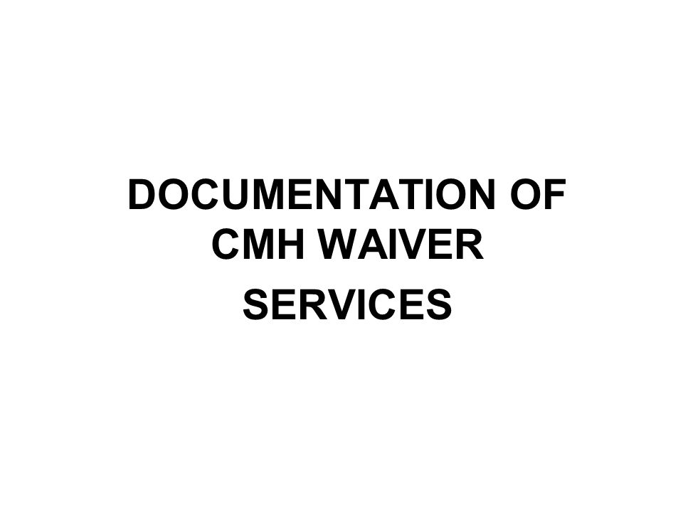 DOCUMENTATION OF CMH WAIVER SERVICES