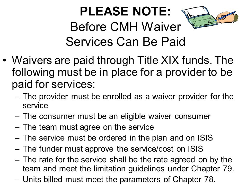 PLEASE NOTE: Before CMH Waiver Services Can Be Paid Waivers are paid through Title XIX funds. The following must be in place for a provider to be paid