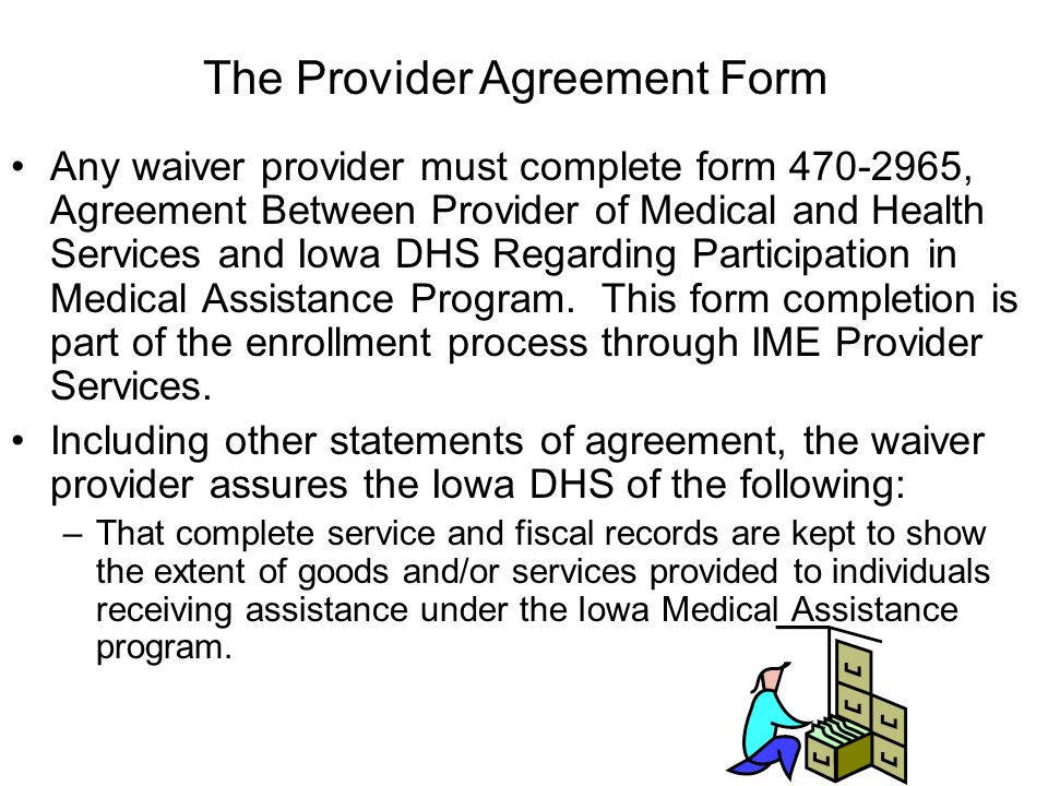 Any waiver provider must complete form 470-2965, Agreement Between Provider of Medical and Health Services and Iowa DHS Regarding Participation in Medical Assistance Program.