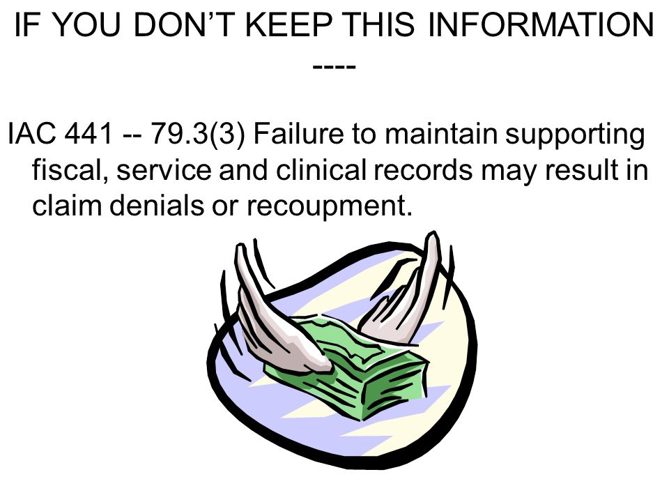 IAC 441 -- 79.3(3) Failure to maintain supporting fiscal, service and clinical records may result in claim denials or recoupment. IF YOU DONT KEEP THI