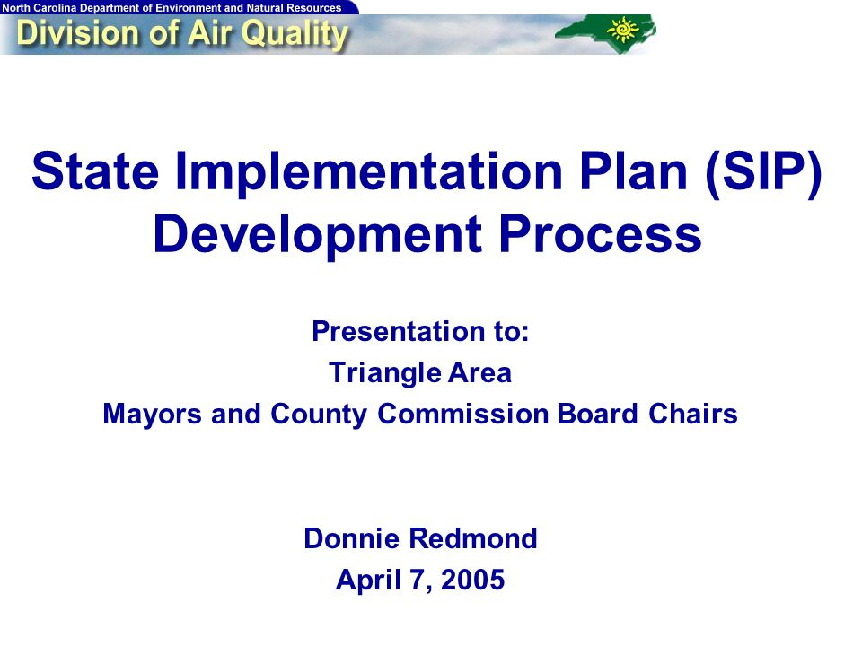 State Implementation Plan (SIP) Development Process Presentation to: Triangle Area Mayors and County Commission Board Chairs Donnie Redmond April 7, 2005