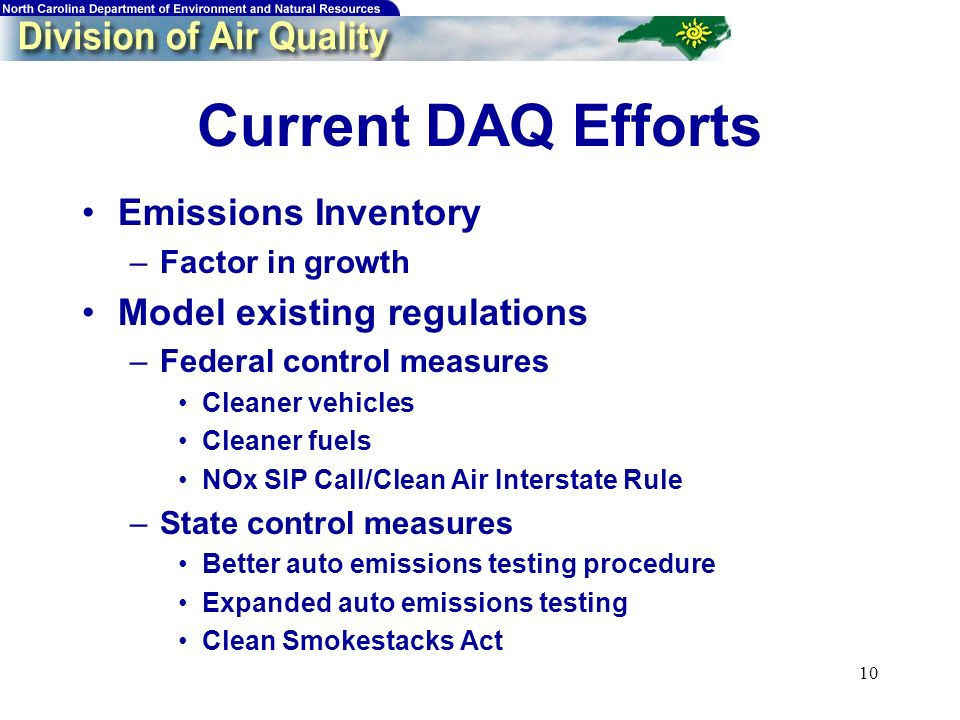 10 Current DAQ Efforts Emissions Inventory –Factor in growth Model existing regulations –Federal control measures Cleaner vehicles Cleaner fuels NOx SIP Call/Clean Air Interstate Rule –State control measures Better auto emissions testing procedure Expanded auto emissions testing Clean Smokestacks Act