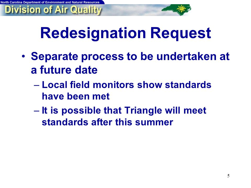 5 Redesignation Request Separate process to be undertaken at a future date –Local field monitors show standards have been met –It is possible that Triangle will meet standards after this summer