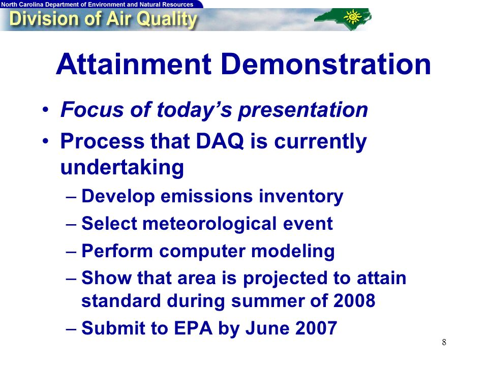 8 Attainment Demonstration Focus of todays presentation Process that DAQ is currently undertaking –Develop emissions inventory –Select meteorological event –Perform computer modeling –Show that area is projected to attain standard during summer of 2008 –Submit to EPA by June 2007