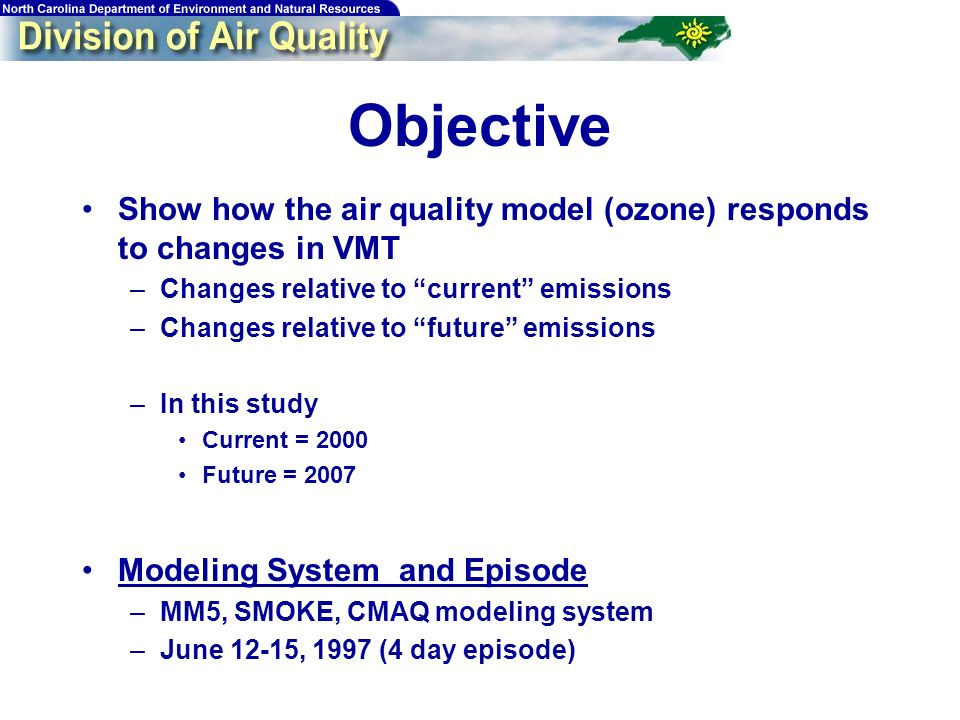 Objective Show how the air quality model (ozone) responds to changes in VMT –Changes relative to current emissions –Changes relative to future emissio