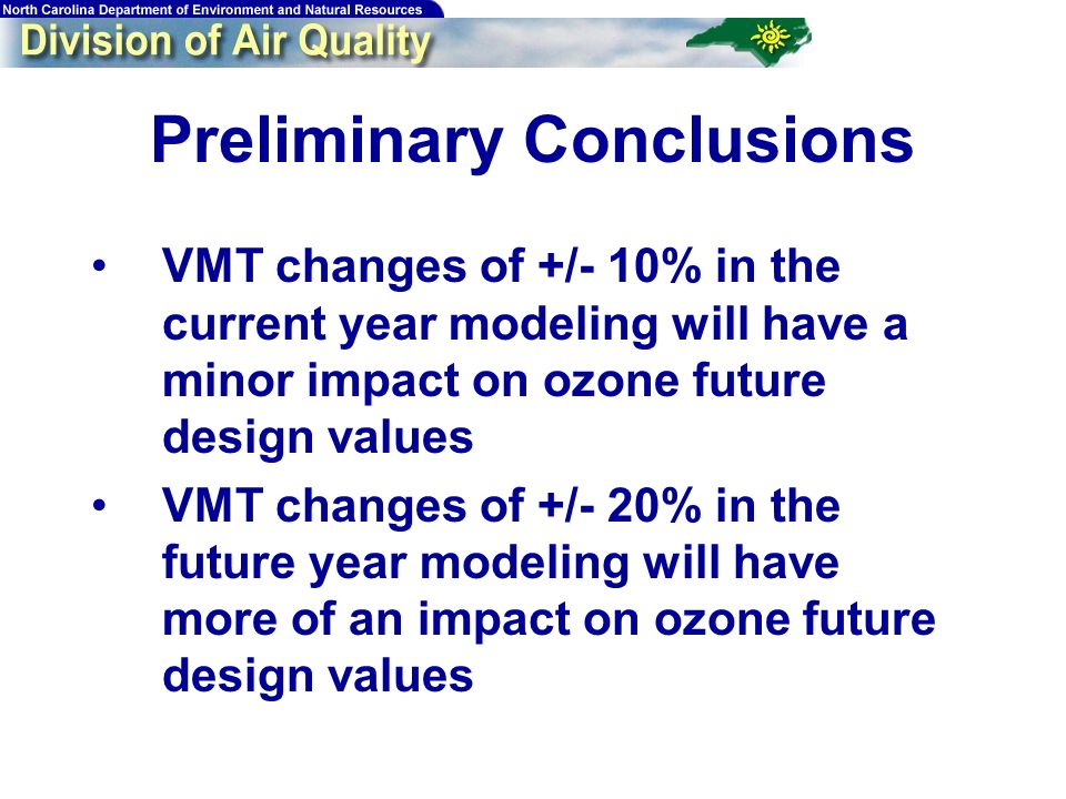 Preliminary Conclusions VMT changes of +/- 10% in the current year modeling will have a minor impact on ozone future design values VMT changes of +/- 20% in the future year modeling will have more of an impact on ozone future design values