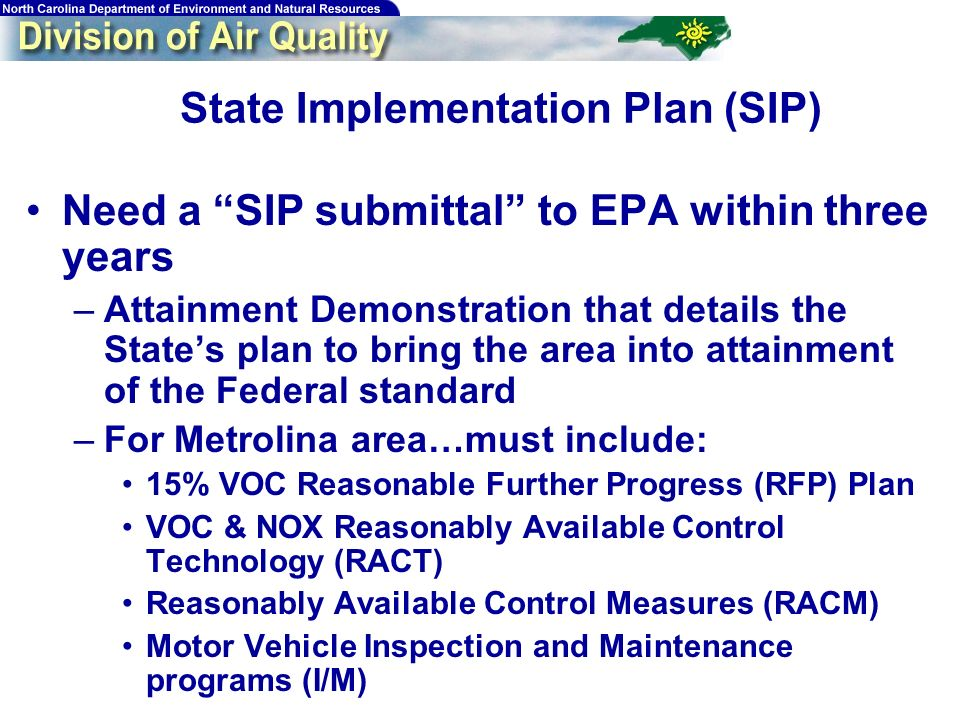10 State Implementation Plan (SIP) Need a SIP submittal to EPA within three years –Attainment Demonstration that details the States plan to bring the area into attainment of the Federal standard –For Metrolina area…must include: 15% VOC Reasonable Further Progress (RFP) Plan VOC & NOX Reasonably Available Control Technology (RACT) Reasonably Available Control Measures (RACM) Motor Vehicle Inspection and Maintenance programs (I/M)