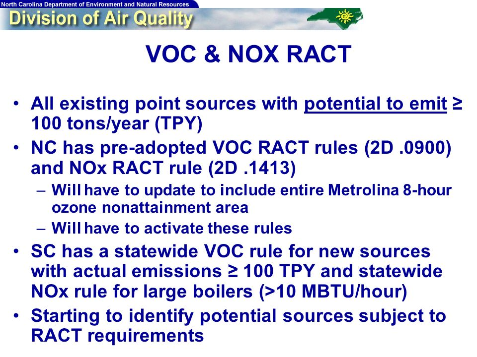 14 VOC & NOX RACT All existing point sources with potential to emit 100 tons/year (TPY) NC has pre-adopted VOC RACT rules (2D.0900) and NOx RACT rule (2D.1413) –Will have to update to include entire Metrolina 8-hour ozone nonattainment area –Will have to activate these rules SC has a statewide VOC rule for new sources with actual emissions 100 TPY and statewide NOx rule for large boilers (>10 MBTU/hour) Starting to identify potential sources subject to RACT requirements