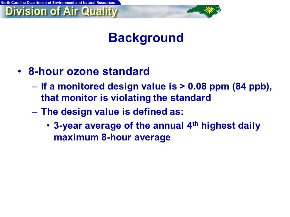 3 Background 8-hour ozone standard –If a monitored design value is > 0.08 ppm (84 ppb), that monitor is violating the standard –The design value is defined as: 3-year average of the annual 4 th highest daily maximum 8-hour average