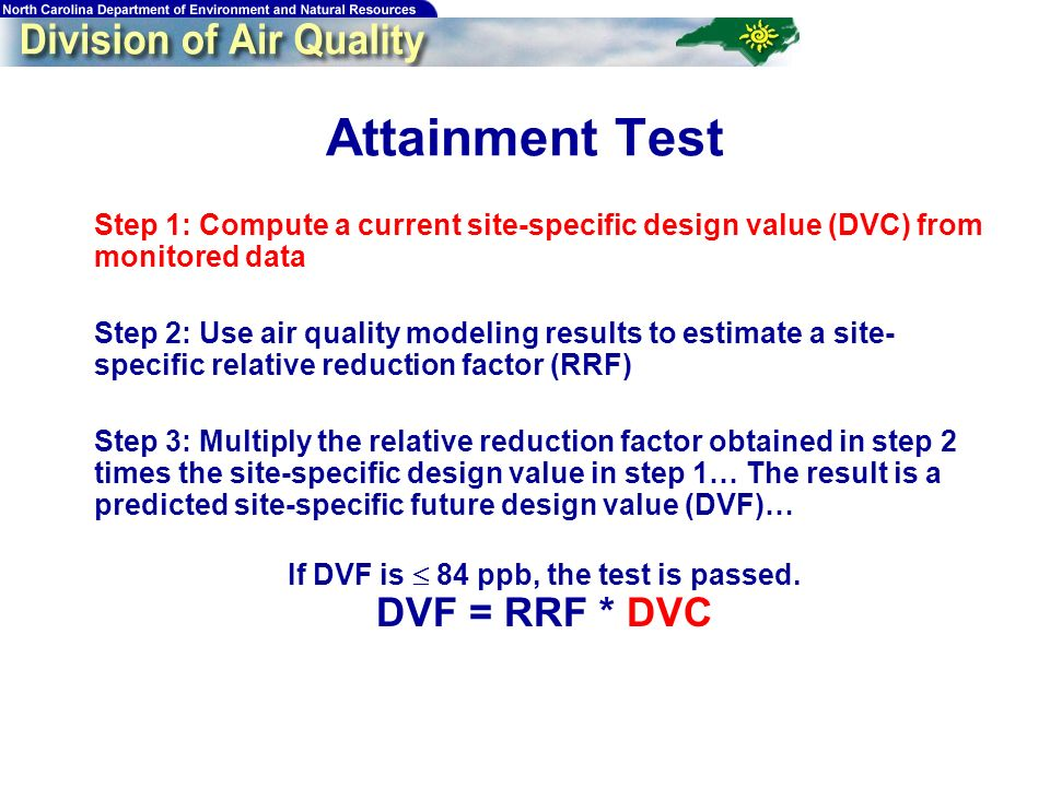 38 Attainment Test Step 1: Compute a current site-specific design value (DVC) from monitored data Step 2: Use air quality modeling results to estimate a site- specific relative reduction factor (RRF) Step 3: Multiply the relative reduction factor obtained in step 2 times the site-specific design value in step 1… The result is a predicted site-specific future design value (DVF)… If DVF is 84 ppb, the test is passed.