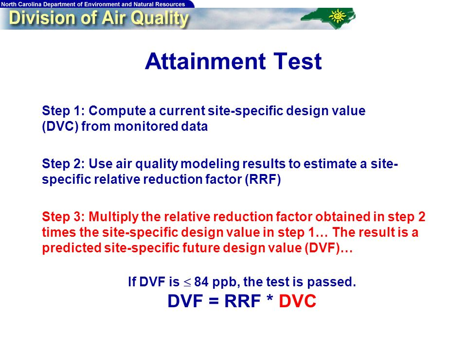 55 Attainment Test Step 1: Compute a current site-specific design value (DVC) from monitored data Step 2: Use air quality modeling results to estimate a site- specific relative reduction factor (RRF) Step 3: Multiply the relative reduction factor obtained in step 2 times the site-specific design value in step 1… The result is a predicted site-specific future design value (DVF)… If DVF is 84 ppb, the test is passed.