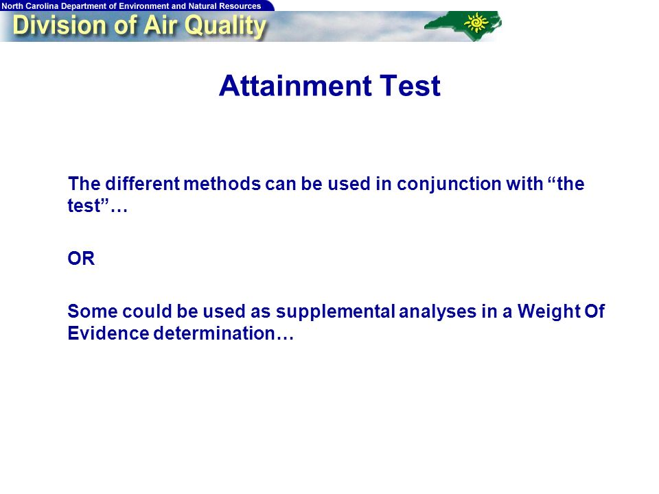 63 The different methods can be used in conjunction with the test… OR Some could be used as supplemental analyses in a Weight Of Evidence determination… Attainment Test