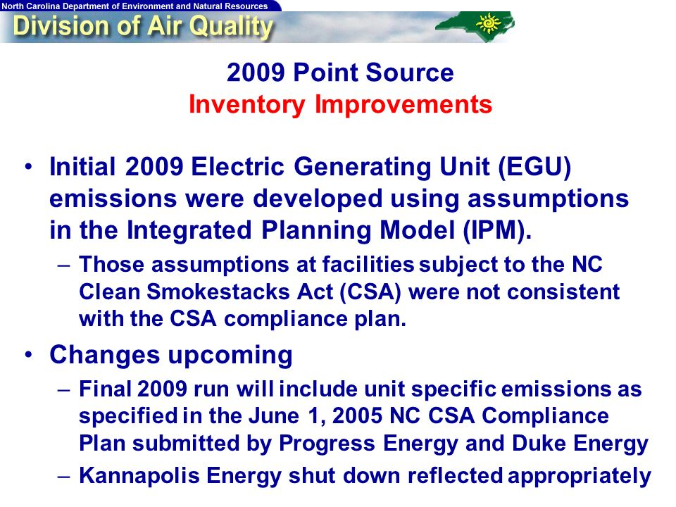 Point Source Inventory Improvements Initial 2009 Electric Generating Unit (EGU) emissions were developed using assumptions in the Integrated Planning Model (IPM).