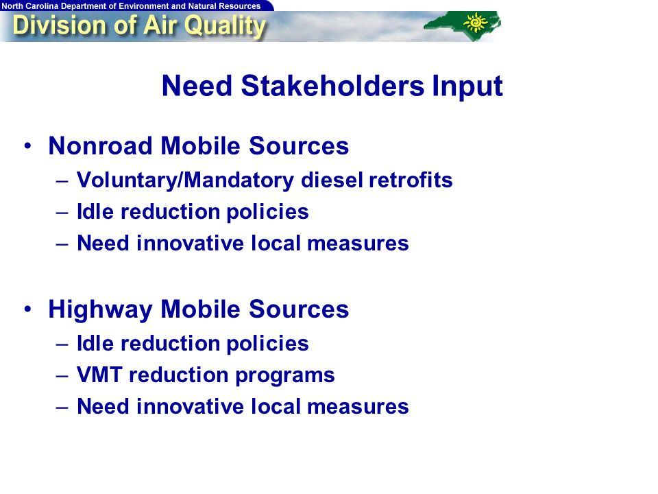 74 Need Stakeholders Input Nonroad Mobile Sources –Voluntary/Mandatory diesel retrofits –Idle reduction policies –Need innovative local measures Highway Mobile Sources –Idle reduction policies –VMT reduction programs –Need innovative local measures