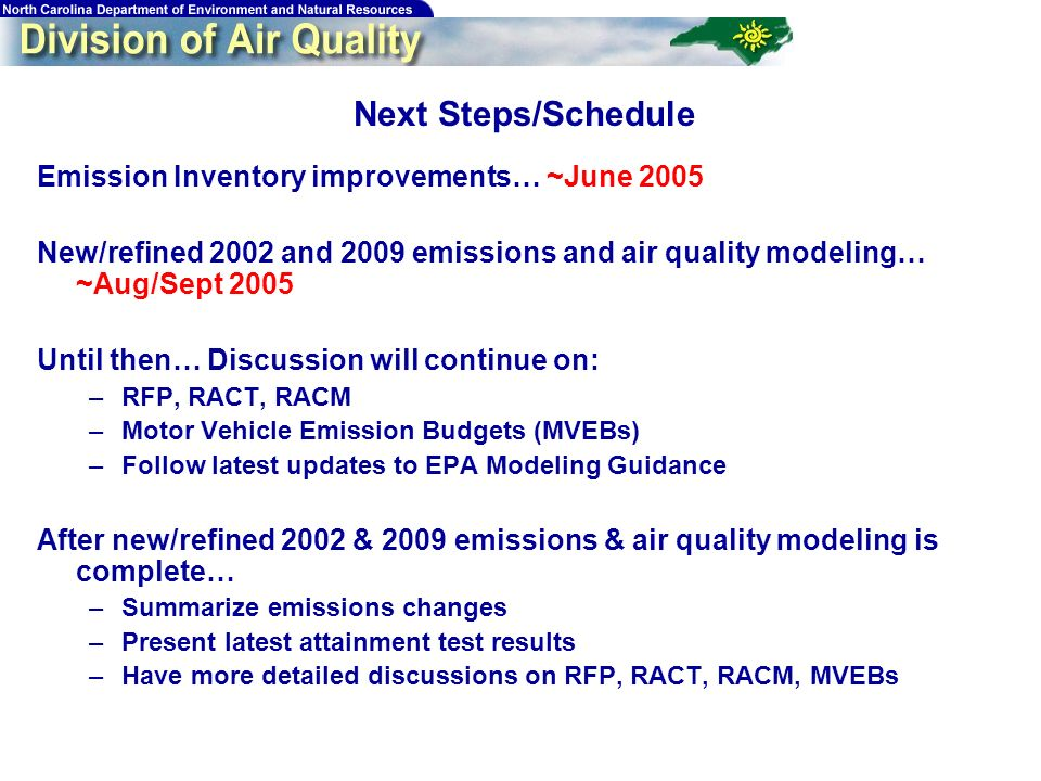 75 Next Steps/Schedule Emission Inventory improvements… ~June 2005 New/refined 2002 and 2009 emissions and air quality modeling… ~Aug/Sept 2005 Until then… Discussion will continue on: –RFP, RACT, RACM –Motor Vehicle Emission Budgets (MVEBs) –Follow latest updates to EPA Modeling Guidance After new/refined 2002 & 2009 emissions & air quality modeling is complete… –Summarize emissions changes –Present latest attainment test results –Have more detailed discussions on RFP, RACT, RACM, MVEBs