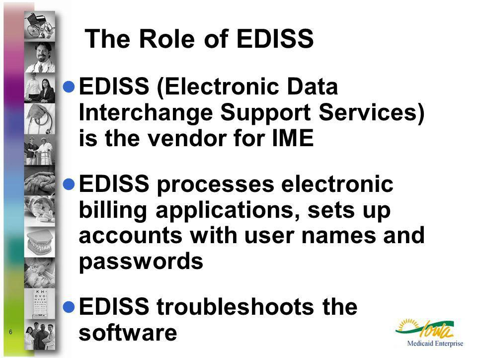 6 The Role of EDISS EDISS (Electronic Data Interchange Support Services) is the vendor for IME EDISS processes electronic billing applications, sets u