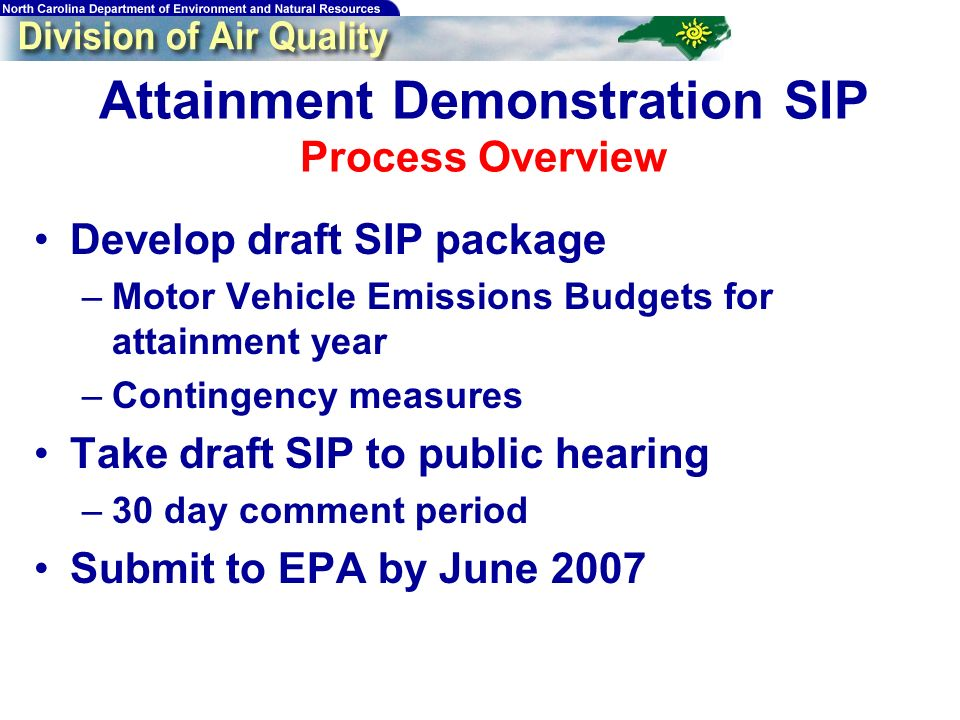 Attainment Demonstration SIP Process Overview Develop draft SIP package –Motor Vehicle Emissions Budgets for attainment year –Contingency measures Take draft SIP to public hearing –30 day comment period Submit to EPA by June 2007