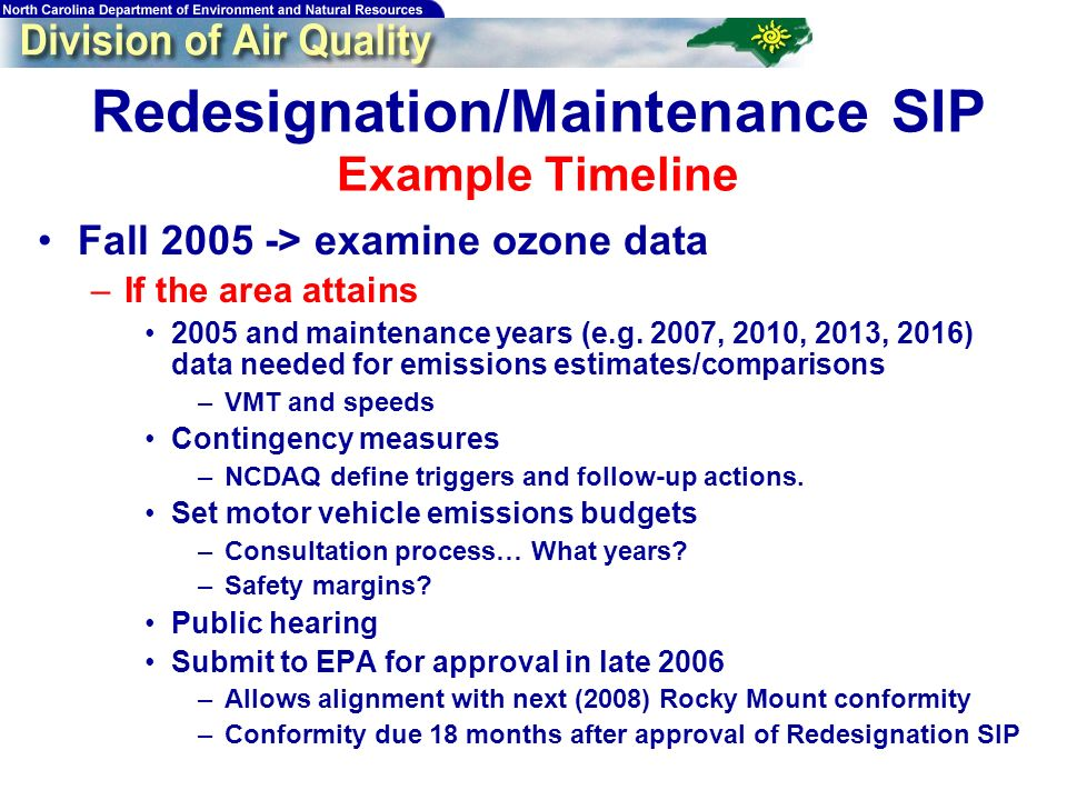 Redesignation/Maintenance SIP Example Timeline Fall 2005 -> examine ozone data –If the area attains 2005 and maintenance years (e.g.