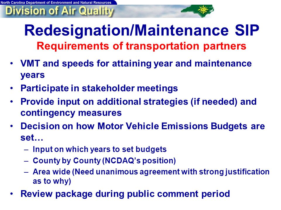 Redesignation/Maintenance SIP Requirements of transportation partners VMT and speeds for attaining year and maintenance years Participate in stakeholder meetings Provide input on additional strategies (if needed) and contingency measures Decision on how Motor Vehicle Emissions Budgets are set… –Input on which years to set budgets –County by County (NCDAQs position) –Area wide (Need unanimous agreement with strong justification as to why) Review package during public comment period