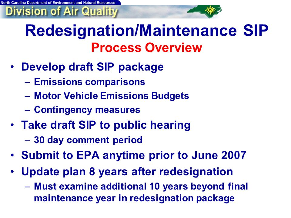 Redesignation/Maintenance SIP Process Overview Develop draft SIP package –Emissions comparisons –Motor Vehicle Emissions Budgets –Contingency measures Take draft SIP to public hearing –30 day comment period Submit to EPA anytime prior to June 2007 Update plan 8 years after redesignation –Must examine additional 10 years beyond final maintenance year in redesignation package