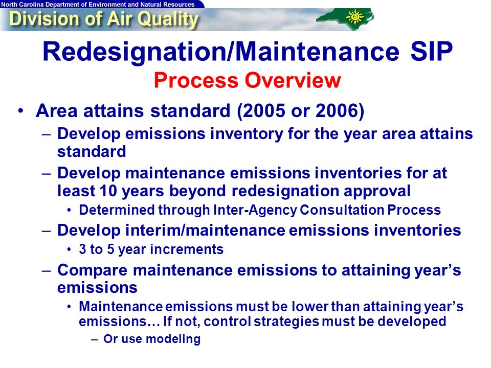 Redesignation/Maintenance SIP Process Overview Area attains standard (2005 or 2006) –Develop emissions inventory for the year area attains standard –Develop maintenance emissions inventories for at least 10 years beyond redesignation approval Determined through Inter-Agency Consultation Process –Develop interim/maintenance emissions inventories 3 to 5 year increments –Compare maintenance emissions to attaining years emissions Maintenance emissions must be lower than attaining years emissions… If not, control strategies must be developed –Or use modeling