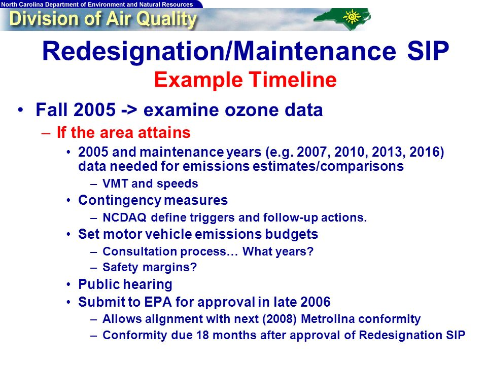 Redesignation/Maintenance SIP Example Timeline Fall > examine ozone data –If the area attains 2005 and maintenance years (e.g.