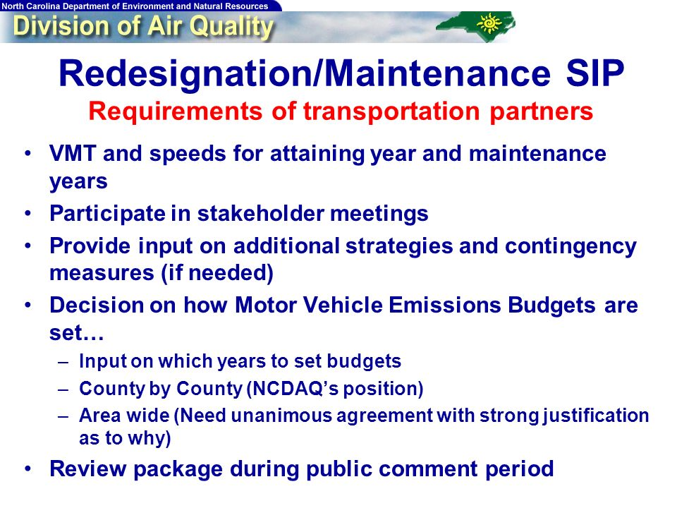 Redesignation/Maintenance SIP Requirements of transportation partners VMT and speeds for attaining year and maintenance years Participate in stakeholder meetings Provide input on additional strategies and contingency measures (if needed) Decision on how Motor Vehicle Emissions Budgets are set… –Input on which years to set budgets –County by County (NCDAQs position) –Area wide (Need unanimous agreement with strong justification as to why) Review package during public comment period