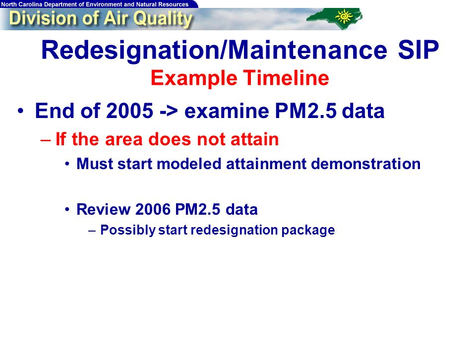 Redesignation/Maintenance SIP Example Timeline End of 2005 -> examine PM2.5 data –If the area does not attain Must start modeled attainment demonstrat
