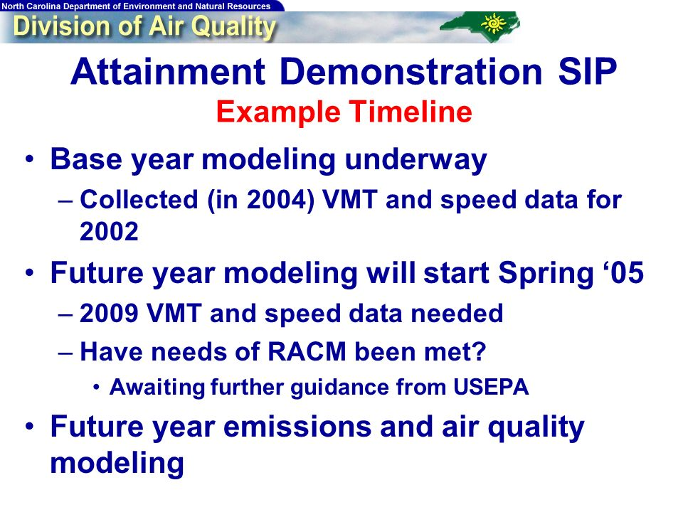 Attainment Demonstration SIP Example Timeline Base year modeling underway –Collected (in 2004) VMT and speed data for 2002 Future year modeling will s