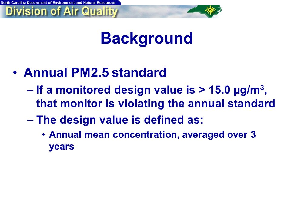 Background Annual PM2.5 standard –If a monitored design value is > 15.0 µg/m 3, that monitor is violating the annual standard –The design value is def