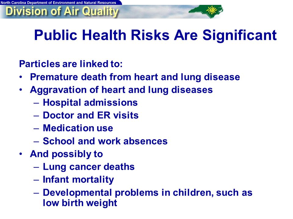 Public Health Risks Are Significant Particles are linked to: Premature death from heart and lung disease Aggravation of heart and lung diseases –Hospi