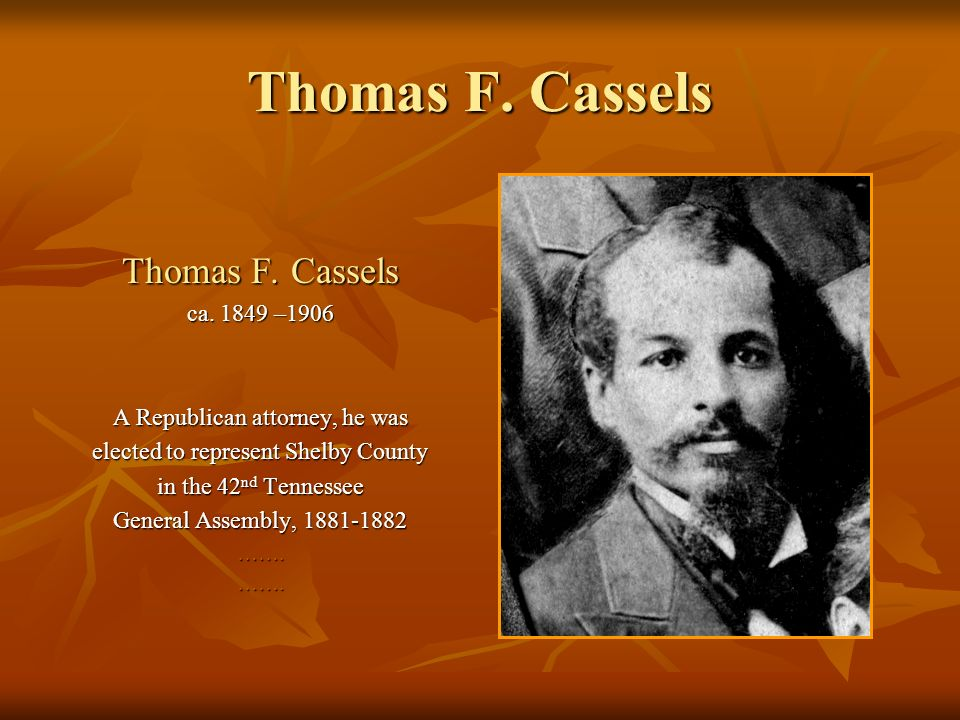 Thomas F. Cassels ca. 1849 –1906 A Republican attorney, he was elected to represent Shelby County in the 42 nd Tennessee General Assembly, 1881-1882 …
