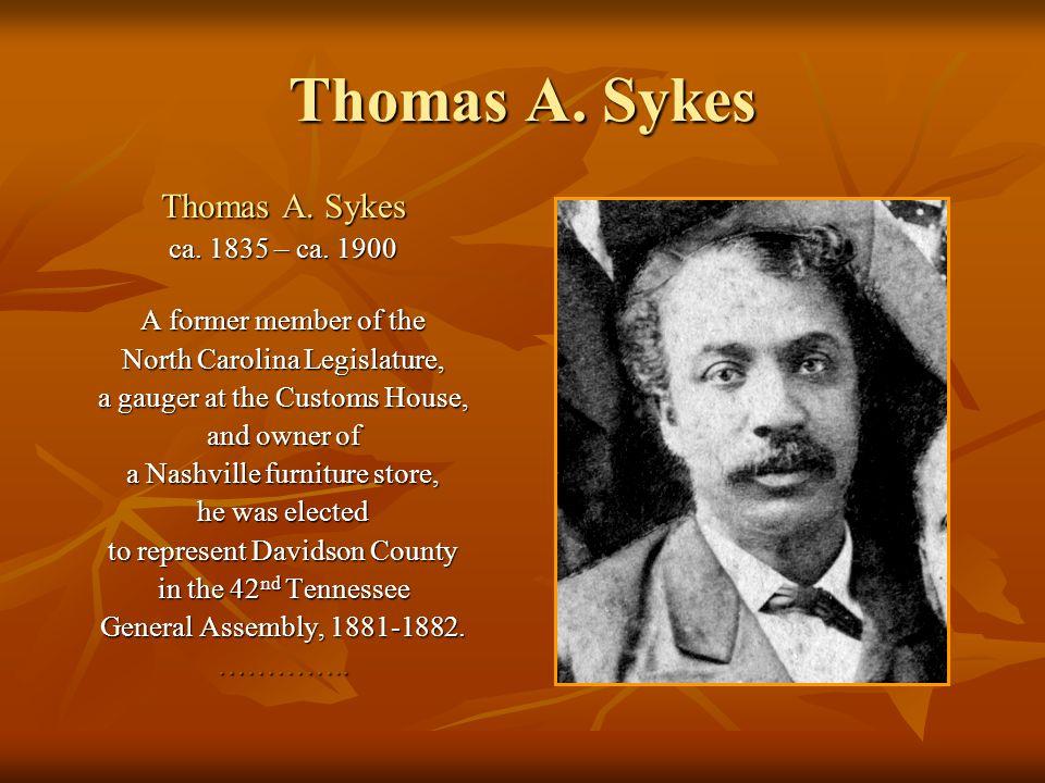 Thomas A. Sykes ca. 1835 – ca. 1900 A former member of the North Carolina Legislature, a gauger at the Customs House, and owner of a Nashville furnitu