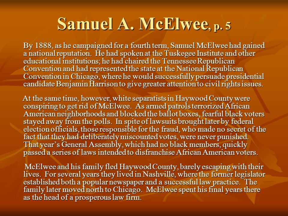 Samuel A. McElwee, p. 5 By 1888, as he campaigned for a fourth term, Samuel McElwee had gained a national reputation. He had spoken at the Tuskegee In
