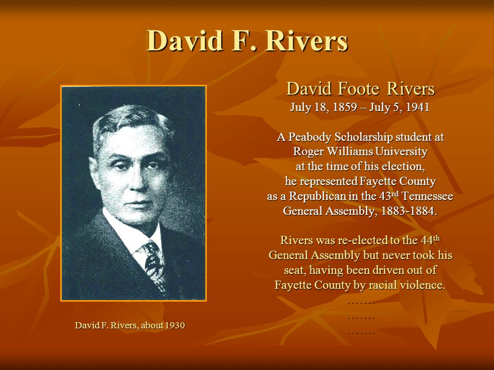 David F. Rivers David Foote Rivers July 18, 1859 – July 5, 1941 A Peabody Scholarship student at Roger Williams University at the time of his election